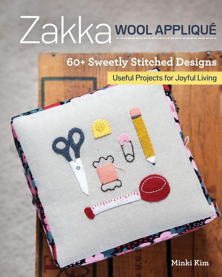 Zakka Wool Appliqué: 60+ Sweetly Stitched Designs, Useful Projects for Joyful Living